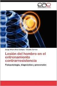 Lesion del Hombro En El Entrenamiento Contrarresistencia - Jorge Arturo D. Az Campos, Claudio Carrizo, Jorge Arturo Diaz Campos
