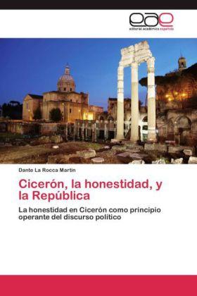 Cicerón, la honestidad, y la República - La honestidad en Cicerón como principio operante del discurso político - La Rocca Martin, Dante