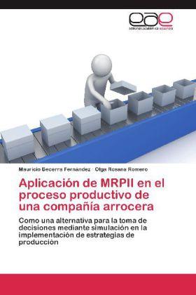 Aplicación de MRPII en el proceso productivo de una compañía arrocera - Como una alternativa para la toma de decisiones mediante simulación en la implementación de estrategias de producción - Becerra Fernández, Mauricio / Romero, Olga Rosana