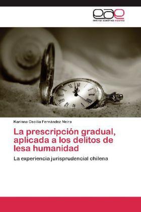 La prescripción gradual, aplicada a los delitos de lesa humanidad - La experiencia jurisprudencial chilena - Fernández Neira, Karinna Cecilia