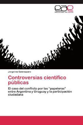 Controversias científico públicas - El caso del conflicto por las  papeleras  entre Argentina y Uruguay y la participación ciudadana