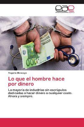 Lo que el hombre hace por dinero - La mayoría de industrias sin escrúpulos dedicadas a hacer dinero a cualquier costo. Ahora y siempre. - Moncayo, Rogerio