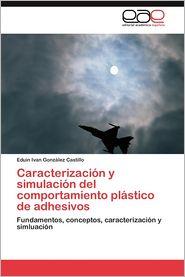 Caracterizacion y Simulacion del Comportamiento Plastico de Adhesivos - Eduin Ivan Gonz Lez Castillo, Eduin Ivan Gonzalez Castillo