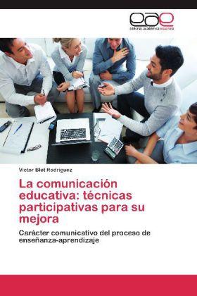 La comunicación educativa: técnicas participativas para su mejora - Carácter comunicativo del proceso de enseñanza-aprendizaje - Blet Rodríguez, Victor