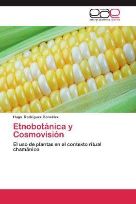 Etnobotánica y Cosmovisión - El uso de plantas en el contexto ritual chamánico - Rodríguez González, Hugo