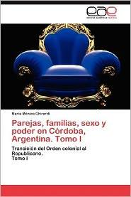 Parejas, Familias, Sexo y Poder En Cordoba, Argentina. Tomo I - Mar a.M. Nica Ghirardi, Maria Monica Ghirardi