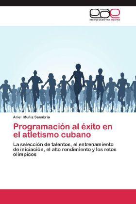 Programación al éxito en el atletismo cubano - La selección de talentos, el entrenamiento de iniciación, el alto rendimiento y los retos olímpicos - Muñiz Sanabria, Ariel