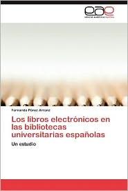 Los Libros Electronicos En Las Bibliotecas Universitarias Espanolas - Fernando P. Rez Arranz, Fernando Perez Arranz