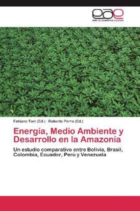 Energía, Medio Ambiente y Desarrollo en la Amazonía - Un estudio comparativo entre Bolivia, Brasil, Colombia, Ecuador, Perú y Venezuela - Toni, Fabiano (Hrsg.) / Porro, Roberto (Hrsg.)