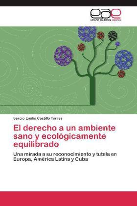 El derecho a un ambiente sano y ecológicamente equilibrado - Una mirada a su reconocimiento y tutela en Europa, América Latina y Cuba - Castillo Torres, Sergio Emilio