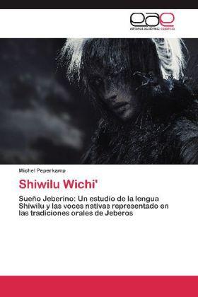 Shiwilu Wichi' - Sueño Jeberino: Un estudio de la lengua Shiwilu y las voces nativas representado en las tradiciones orales de Jeberos - Peperkamp, Michel
