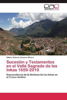 Sucesión y Testamentos en el Valle Sagrado de los Inkas 1659-2010 - Descendencia de la Nobleza de los Inkas en el Cusco Andino - Cáceres Olivera, Sabino Roberto