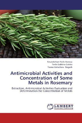 Antimicrobial Activities and Concentration of Some Metals in Rosemary - Extraction, Antimicrobial Activities Evaluation and Determination the Concentration of Metals - Asressu, Kesatebrhan Haile / Galata, Tesfa Gabbisa / Negash, Tasew Getachew