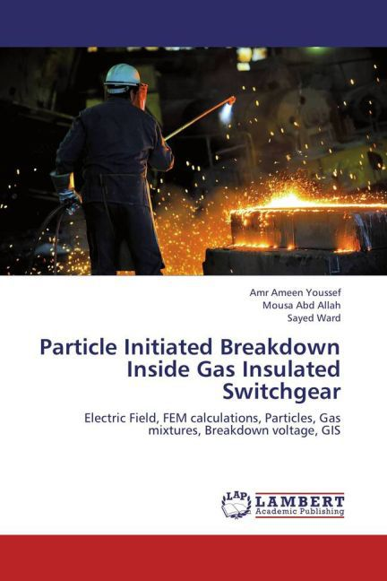 Particle Initiated Breakdown Inside Gas Insulated Switchgear als Buch von Amr Ameen Youssef, Mousa Abd Allah, Sayed Ward - LAP Lambert Academic Publishing
