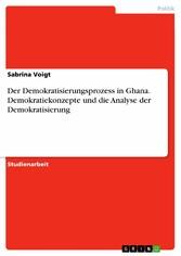 Der Demokratisierungsprozess in Ghana. Demokratiekonzepte und die Analyse der Demokratisierung - Sabrina Voigt