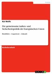 Die gemeinsame Außen- und Sicherheitspolitik der Europäischen Union - Rückblick - Gegenwart - Zukunft - Kai Wolfs