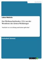 Der Weihnachtsfrieden 1914 an der Westfront des Ersten Weltkrieges - Stell dir vor es ist Krieg und keiner geht hin - Lukas Makiola