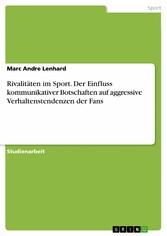 Rivalitäten im Sport. Der Einfluss kommunikativer Botschaften auf aggressive Verhaltenstendenzen der Fans - Marc Andre Lenhard
