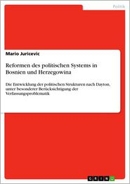 Reformen des politischen Systems in Bosnien und Herzegowina: Die Entwicklung der politischen Strukturen nach Dayton, unter besonderer Berücksichtigung der Verfassungsproblematik - Mario Juricevic
