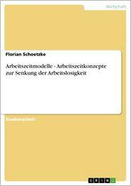Arbeitszeitmodelle - Arbeitszeitkonzepte zur Senkung der Arbeitslosigkeit - Florian Schoetzke