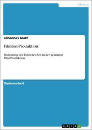 Filmton-Produktion: Bedeutung des Tonbereiches in der gesamten Film-Produktion - Johannes Glatz