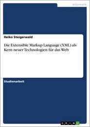 Die Extensible Markup Language (XML) als Kern neuer Technologien fur das Web - Heiko Steigerwald