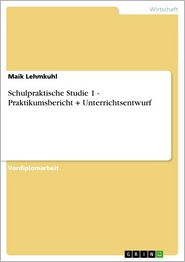 Schulpraktische Studie 1 - Praktikumsbericht + Unterrichtsentwurf: Praktikumsbericht + Unterrichtsentwurf - Maik Lehmkuhl