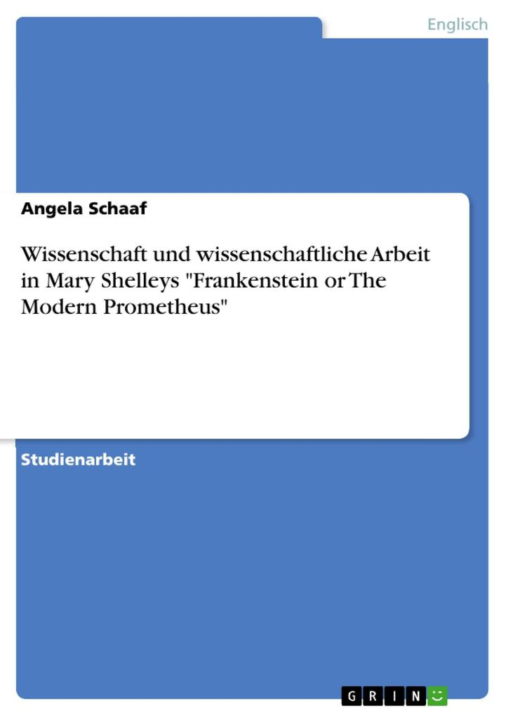 Wissenschaft und wissenschaftliche Arbeit in Mary Shelleys Frankenstein or The Modern Prometheus als eBook Download von Angela Schaaf - Angela Schaaf