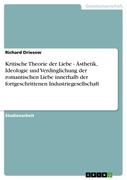 Richard Driesow: Kritische Theorie der Liebe - Ästhetik, Ideologie und Verdinglichung der romantischen Liebe innerhalb der fortgeschrittenen Industriegesellschaft