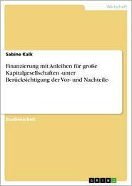 Finanzierung mit Anleihen für groBe Kapitalgesellschaften -unter Berücksichtigung der Vor- und Nachteile- - Sabine Kalk