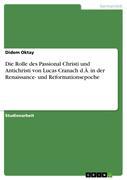 Oktay, Didem: Die Rolle des Passional Christi und Antichristi von Lucas Cranach d.Ä. in der Renaissance- und Reformationsepoche
