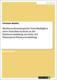 Wettbewerbsstrategische Vorteilhaftigkeit eines Franchise-Systems in der Partnervermittlung aus Sicht der Partnerpool Partnervermittlung - Christian Mahler