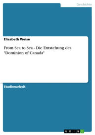 From Sea to Sea - Die Entstehung des 'Dominion of Canada': Die Entstehung des 'Dominion of Canada' - Elisabeth Weise
