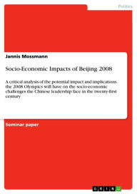 Socio-Economic Impacts of Beijing 2008: A critical analysis of the potential impact and implications the 2008 Olympics will have on the socio-economic challenges the Chinese leadership face in the twenty-first century - Jannis Mossmann