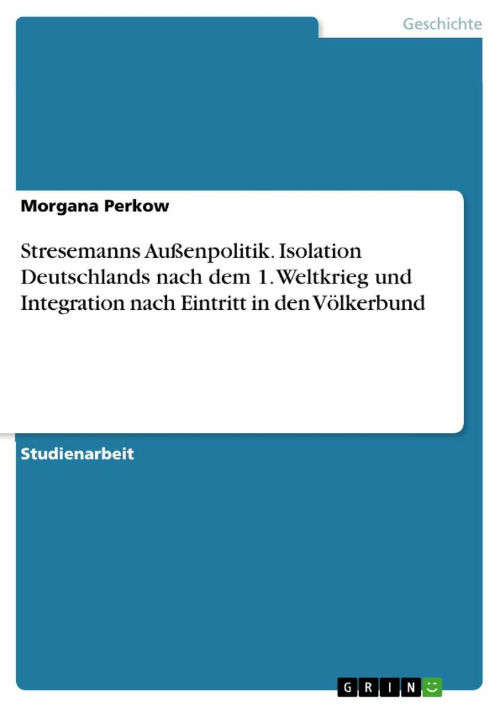 Stresemanns Außenpolitik. Isolation Deutschlands nach dem 1. Weltkrieg und Integration nach Eintritt in den Völkerbund als eBook Download von Morg... - Morgana Perkow