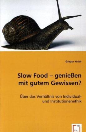 Slow Food - genießen mit gutem Gewissen? - Über das Verhältnis von Individual- und Institutionenethik - Artes, Gregor