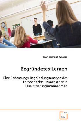 Begründetes Lernen - Eine Bedeutungs-Begründungsanalyse des Lernhandelns Erwachsener in Qualifizierungsmaßnahmen