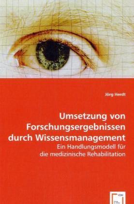 Umsetzung von Forschungsergebnissen durch Wissensmanagement - Ein Handlungsmodell für die medizinische Rehabilitation - Herdt, Jörg