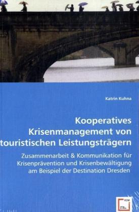 Kooperatives Krisenmanagement von touristischen Leistungsträgern - Zusammenarbeit & Kommunikation für Krisenprävention und Krisenbewältigung am Beispiel der Destination Dresden - Kuhna, Katrin