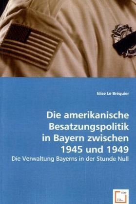 Die amerikanische Besatzungspolitik in Bayern zwischen 1945 und 1949 - Die Verwaltung Bayerns in der Stunde Null - Le Bréquier, Elise