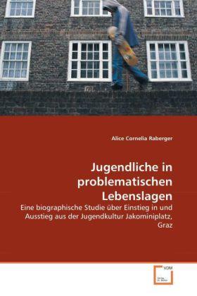 Jugendliche in problematischen Lebenslagen - Eine biographische Studie über Einstieg in und Ausstieg aus der Jugendkultur Jakominiplatz, Graz - Raberger, Alice C.