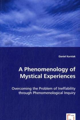 A Phenomenology of Mystical Experiences - Overcoming the Problem of Ineffability through Phenomenological Inquiry - Kurstak, Daniel