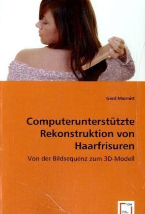 Computerunterstützte Rekonstruktion von Haarfrisuren - Von der Bildsequenz zum 3D-Modell - Marmitt, Gerd