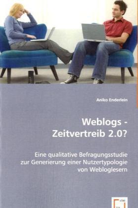 Weblogs - Zeitvertreib 2.0? - Eine qualitative Befragungsstudie zur Generierung einer Nutzertypologie von Webloglesern - Enderlein, Aniko