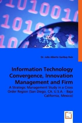 Information Technology Convergence, Innovation Management and Firm Performance - A Strategic Management Study in a Cross Order Region (San Diego, CA. U.S.A. - Baja California, Mexico)