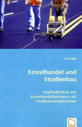 Einzelhandel und Straßenbau - Empfindlichkeit von Einzelhandelsbetrieben auf Straßenbaumaßnahmen - Falke, Timo