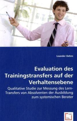 Evaluation des Trainingstransfers auf der Verhaltensebene - Qualitative Studie zur Messung des Lern-Transfers von Absolventen der Ausbildung zum systemischen Berater - Dehm, Leander