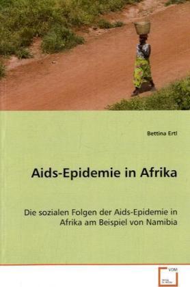 Aids-Epidemie in Afrika - Die sozialen Folgen der Aids-Epidemie in Afrika am Beispiel von Namibia - Ertl, Bettina