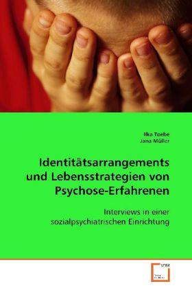 Identitätsarrangements und Lebensstrategien von Psychose-Erfahrenen - Interviews in einer sozialpsychiatrischen Einrichtung - Toebe, Ilka