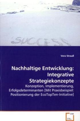 Nachhaltige Entwicklung: Integrative Strategiekonzepte - Konzeption, Implementierung, Erfolgsdeterminanten[Mit Praxisbeispiel: Positionierung derEcoTopTen-Initiative] - Strauß, Vera